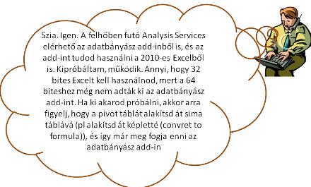 Szia. Igen. A felhőben futó Analysis Services elérhető az adatbányász add-inből is, és az add-int tudod használni a 2010-es Excelből is. Kipróbáltam, működik. Annyi, hogy 32 bites Excelt kell használnod, mert a 64 biteshez még nem adták ki az adatbányász add-int. Ha ki akarod próbálni, akkor arra figyelj, hogy a pivot táblát alakítsd át sima táblává (pl alakítsd át képletté (convret to formula)), és így már meg fogja enni az adatbányász add-in